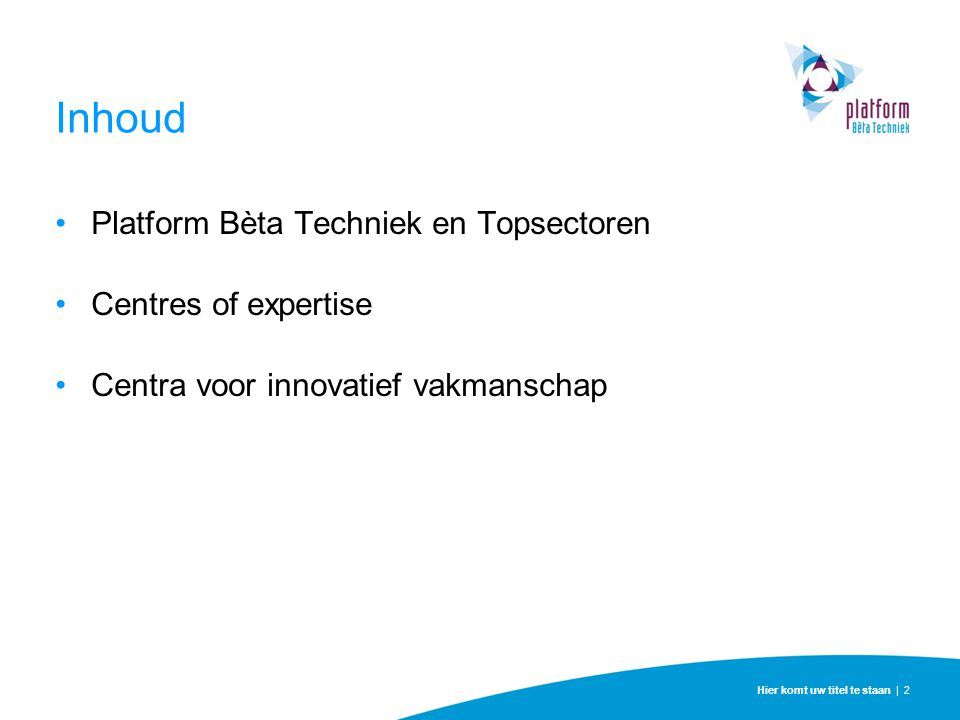 Inhoud Platform Bèta Techniek en Topsectoren Centres of expertise Centra voor innovatief vakmanschap Hier komt uw titel te staan | 2