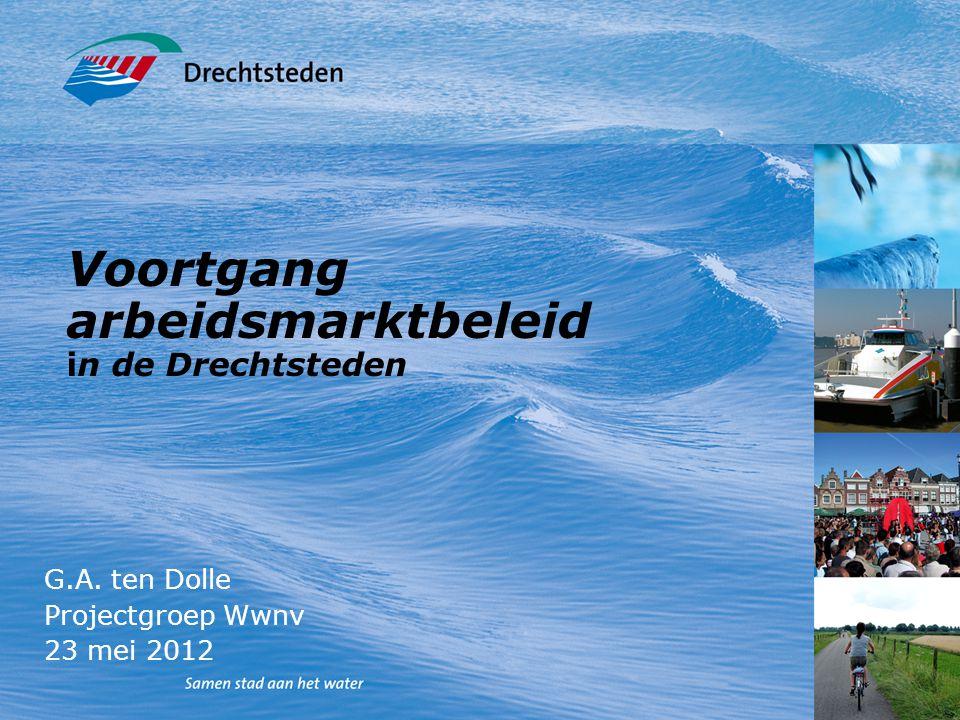 Voortgang arbeidsmarktbeleid in de Drechtsteden G.A. ten Dolle Projectgroep Wwnv 23 mei 2012