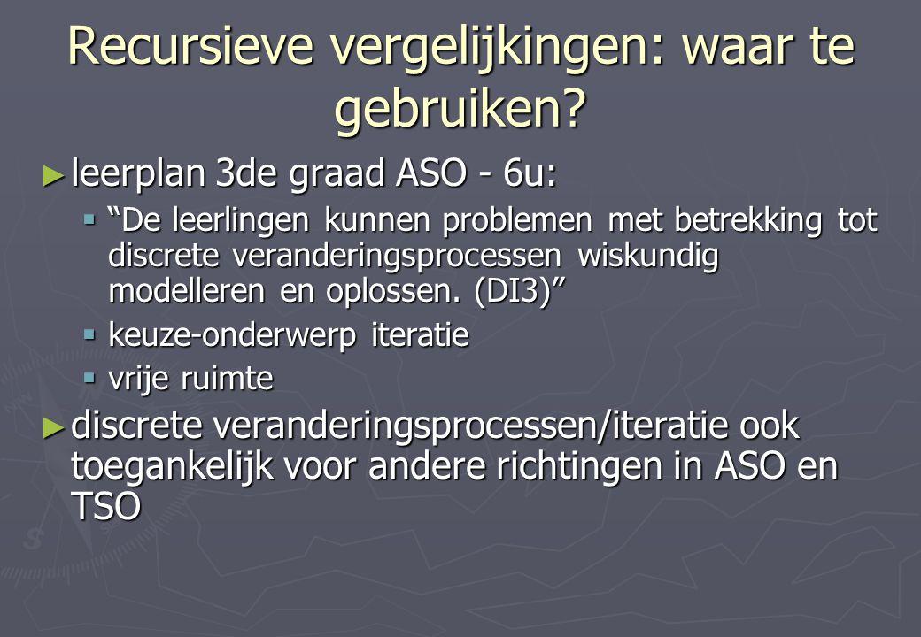 """Recursieve vergelijkingen: waar te gebruiken? ► leerplan 3de graad ASO - 6u:  """"De leerlingen kunnen problemen met betrekking tot discrete verandering"""