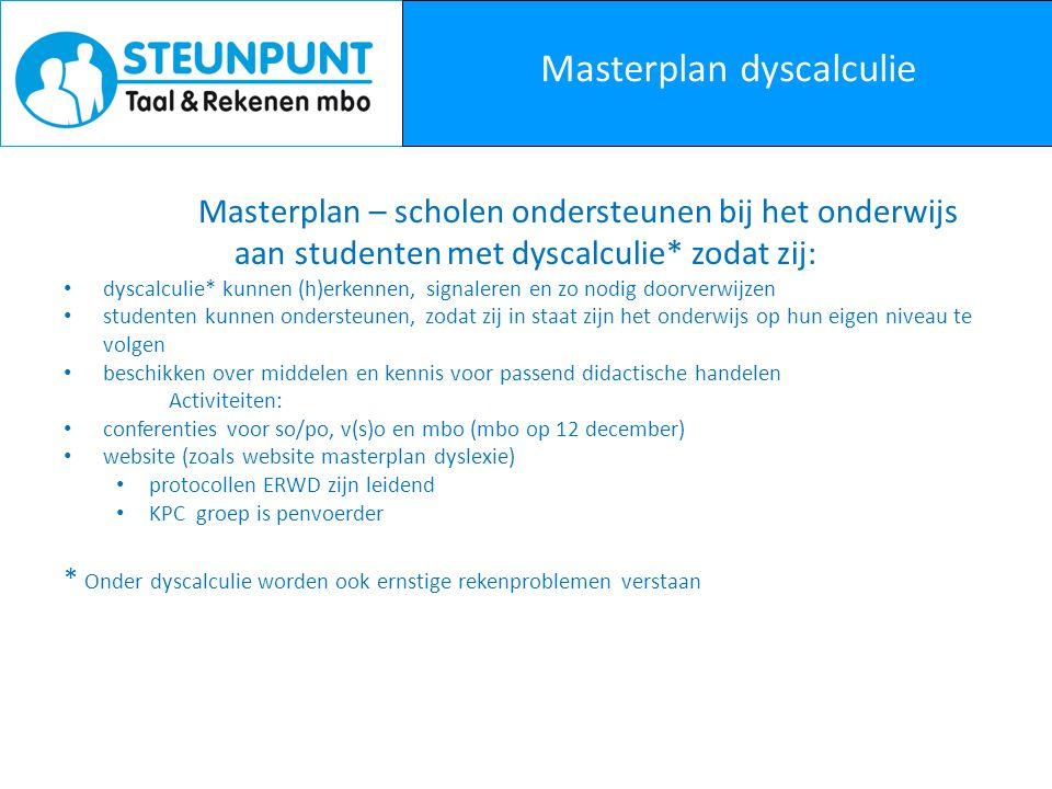 Masterplan dyscalculie Masterplan – scholen ondersteunen bij het onderwijs aan studenten met dyscalculie* zodat zij: dyscalculie* kunnen (h)erkennen, signaleren en zo nodig doorverwijzen studenten kunnen ondersteunen, zodat zij in staat zijn het onderwijs op hun eigen niveau te volgen beschikken over middelen en kennis voor passend didactische handelen Activiteiten: conferenties voor so/po, v(s)o en mbo (mbo op 12 december) website (zoals website masterplan dyslexie) protocollen ERWD zijn leidend KPC groep is penvoerder * Onder dyscalculie worden ook ernstige rekenproblemen verstaan