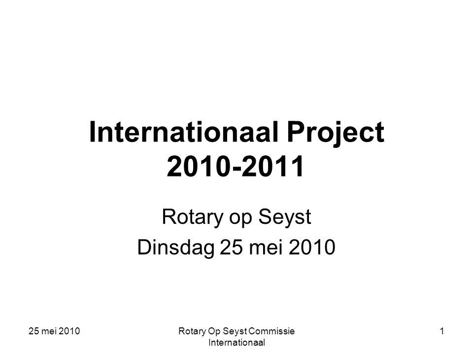 25 mei 2010Rotary Op Seyst Commissie Internationaal 1 Internationaal Project 2010-2011 Rotary op Seyst Dinsdag 25 mei 2010