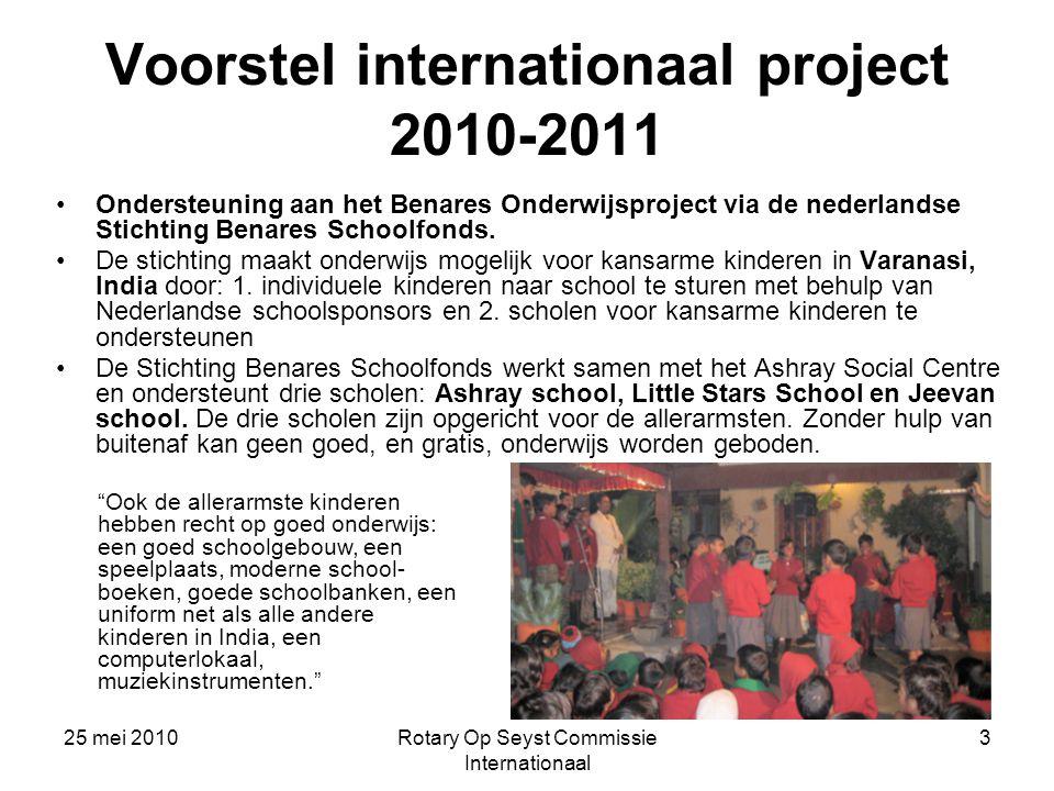 25 mei 2010Rotary Op Seyst Commissie Internationaal 3 Voorstel internationaal project 2010-2011 Ondersteuning aan het Benares Onderwijsproject via de