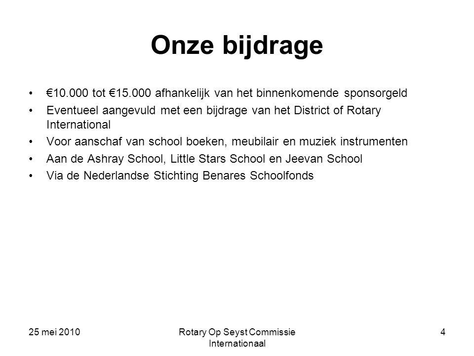 25 mei 2010Rotary Op Seyst Commissie Internationaal 4 Onze bijdrage €10.000 tot €15.000 afhankelijk van het binnenkomende sponsorgeld Eventueel aangev