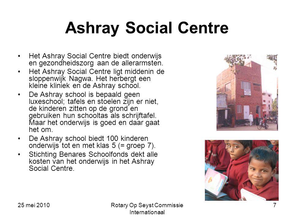 25 mei 2010Rotary Op Seyst Commissie Internationaal 7 Ashray Social Centre Het Ashray Social Centre biedt onderwijs en gezondheidszorg aan de allerarm