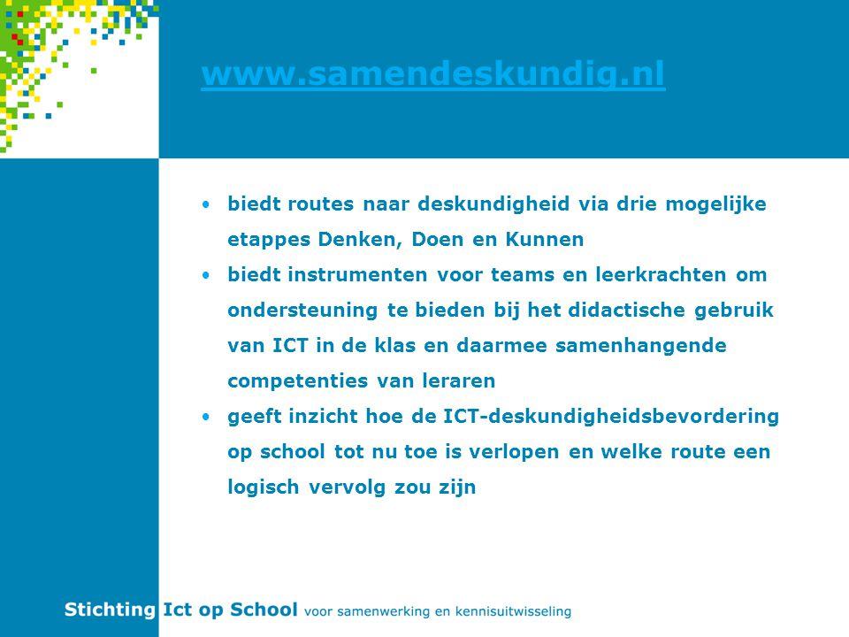 www.samendeskundig.nl biedt routes naar deskundigheid via drie mogelijke etappes Denken, Doen en Kunnen biedt instrumenten voor teams en leerkrachten om ondersteuning te bieden bij het didactische gebruik van ICT in de klas en daarmee samenhangende competenties van leraren geeft inzicht hoe de ICT-deskundigheidsbevordering op school tot nu toe is verlopen en welke route een logisch vervolg zou zijn