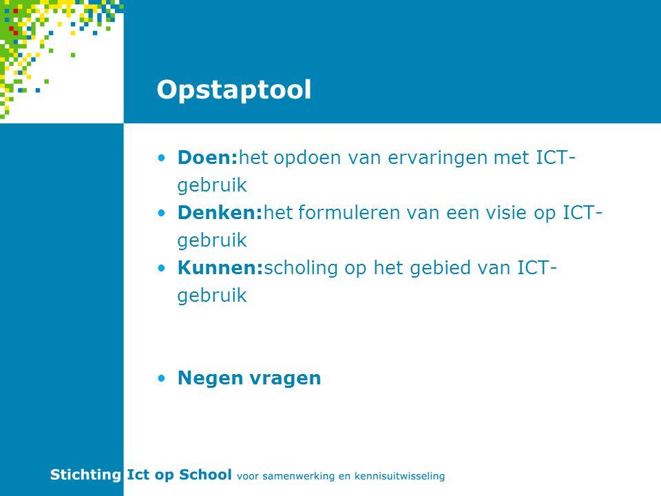 Opstaptool Doen:het opdoen van ervaringen met ICT- gebruik Denken:het formuleren van een visie op ICT- gebruik Kunnen:scholing op het gebied van ICT- gebruik Negen vragen