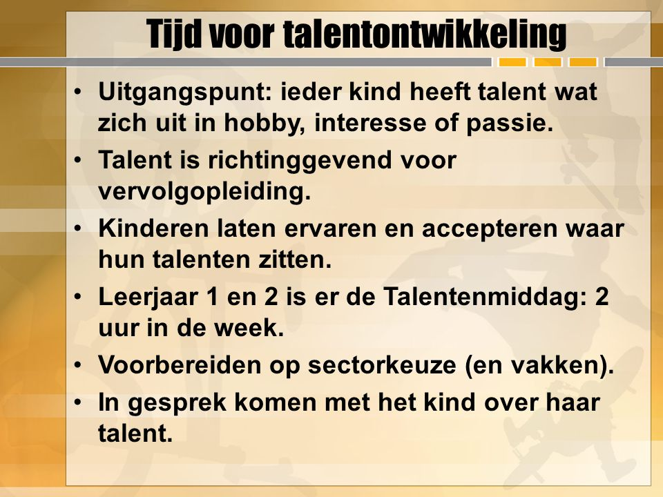 Tijd voor talentontwikkeling Uitgangspunt: ieder kind heeft talent wat zich uit in hobby, interesse of passie. Talent is richtinggevend voor vervolgop