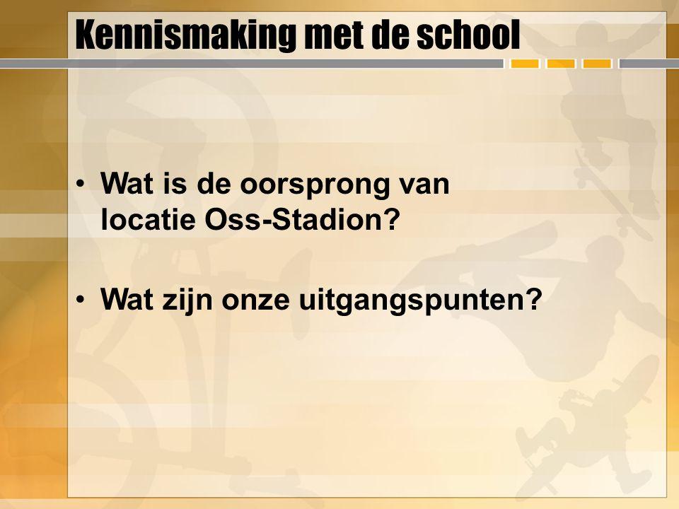 Kennismaking met de school Wat is de oorsprong van locatie Oss-Stadion? Wat zijn onze uitgangspunten?