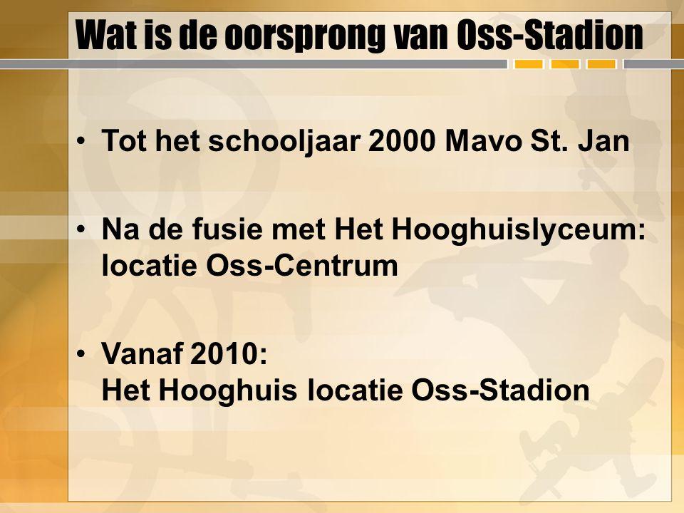 Wat is de oorsprong van Oss-Stadion Tot het schooljaar 2000 Mavo St. Jan Na de fusie met Het Hooghuislyceum: locatie Oss-Centrum Vanaf 2010: Het Hoogh