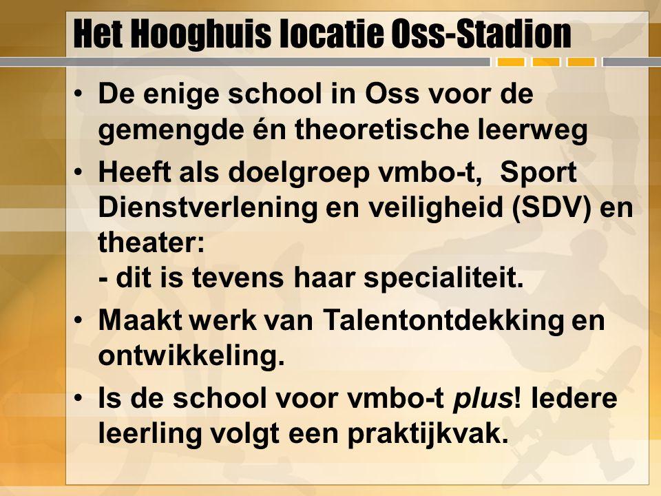 Het Hooghuis locatie Oss-Stadion De enige school in Oss voor de gemengde én theoretische leerweg Heeft als doelgroep vmbo-t, Sport Dienstverlening en veiligheid (SDV) en theater: - dit is tevens haar specialiteit.