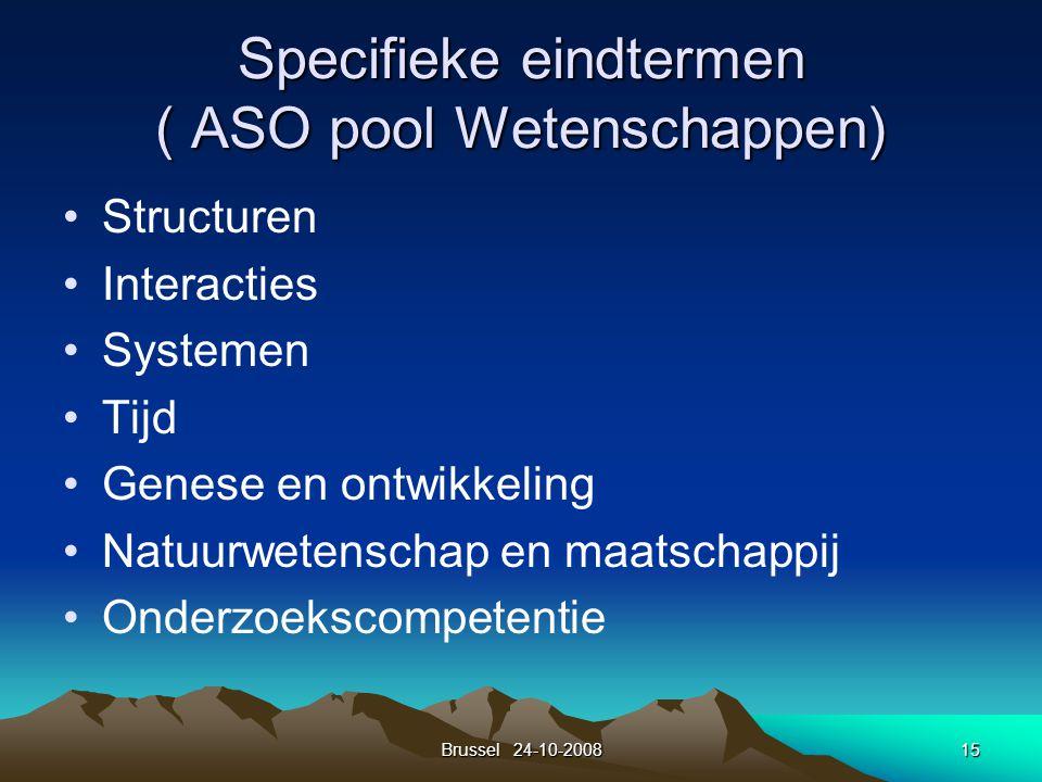 Brussel 24-10-200815 Specifieke eindtermen ( ASO pool Wetenschappen) Structuren Interacties Systemen Tijd Genese en ontwikkeling Natuurwetenschap en m