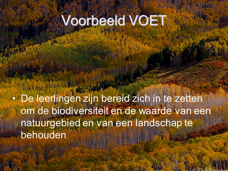 Voorbeeld VOET De leerlingen zijn bereid zich in te zetten om de biodiversiteit en de waarde van een natuurgebied en van een landschap te behouden