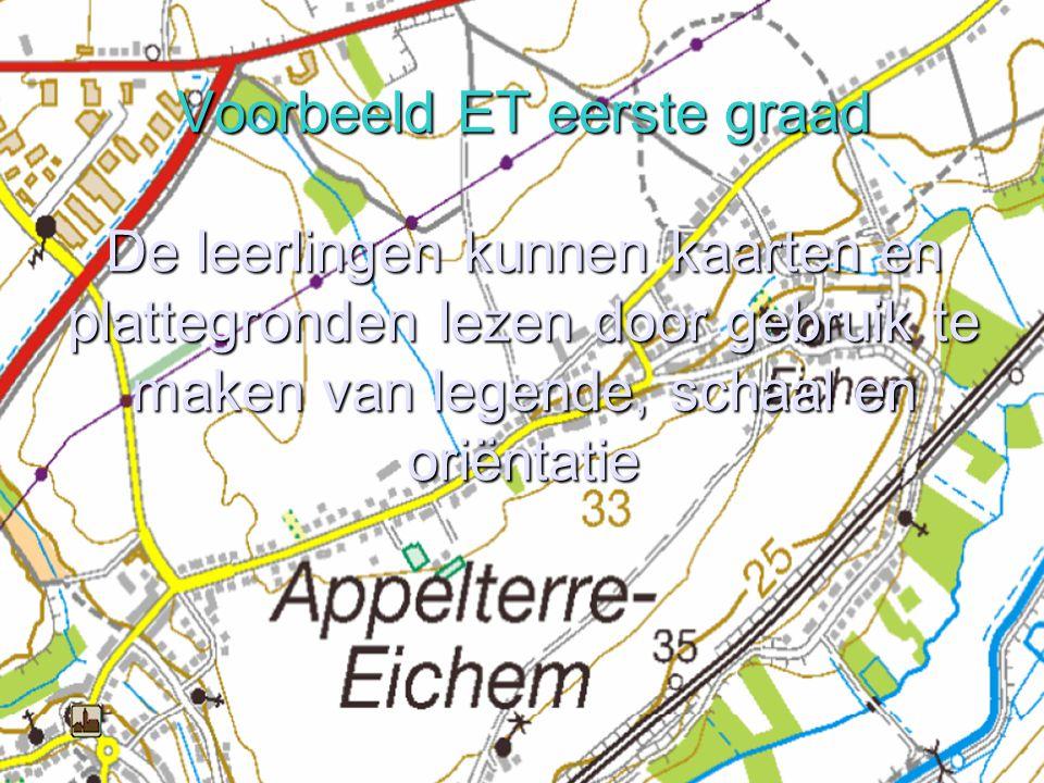 Voorbeeld ET eerste graad De leerlingen kunnen kaarten en plattegronden lezen door gebruik te maken van legende, schaal en oriëntatie