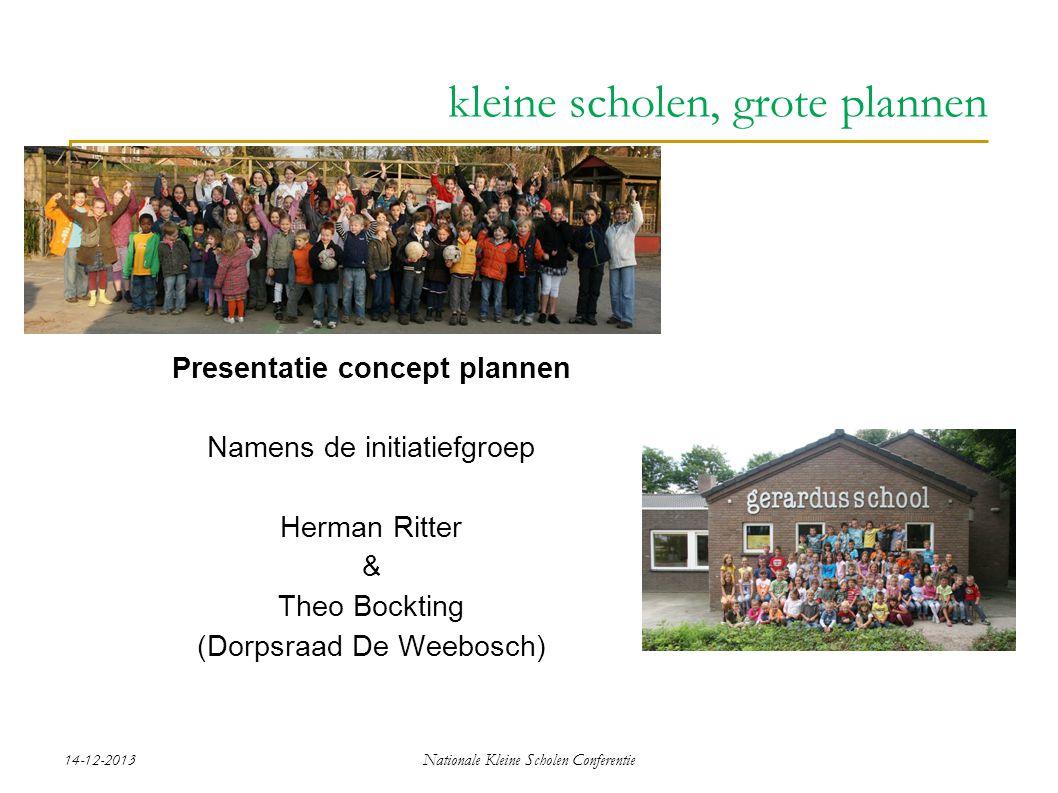 14-12-2013Nationale Kleine Scholen Conferentie Presentatie concept plannen Namens de initiatiefgroep Herman Ritter & Theo Bockting (Dorpsraad De Weebosch) kleine scholen, grote plannen