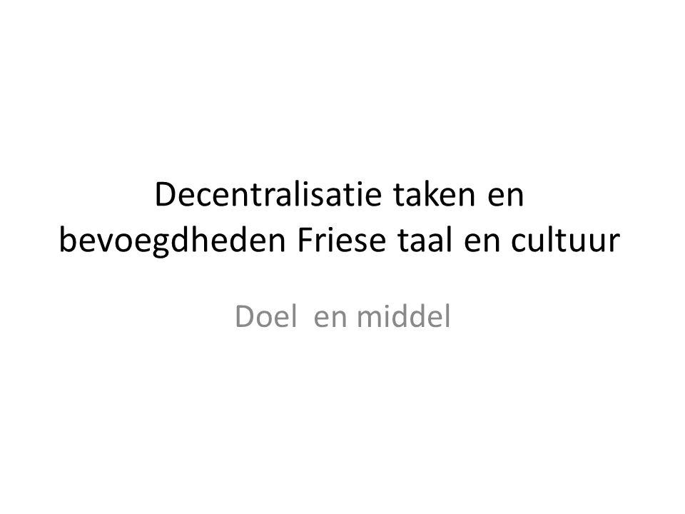Decentralisatie taken en bevoegdheden Friese taal en cultuur Doel en middel