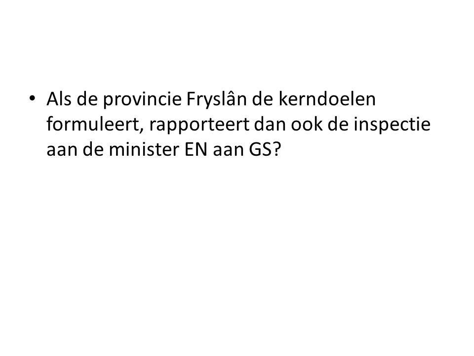 Als de provincie Fryslân de kerndoelen formuleert, rapporteert dan ook de inspectie aan de minister EN aan GS?