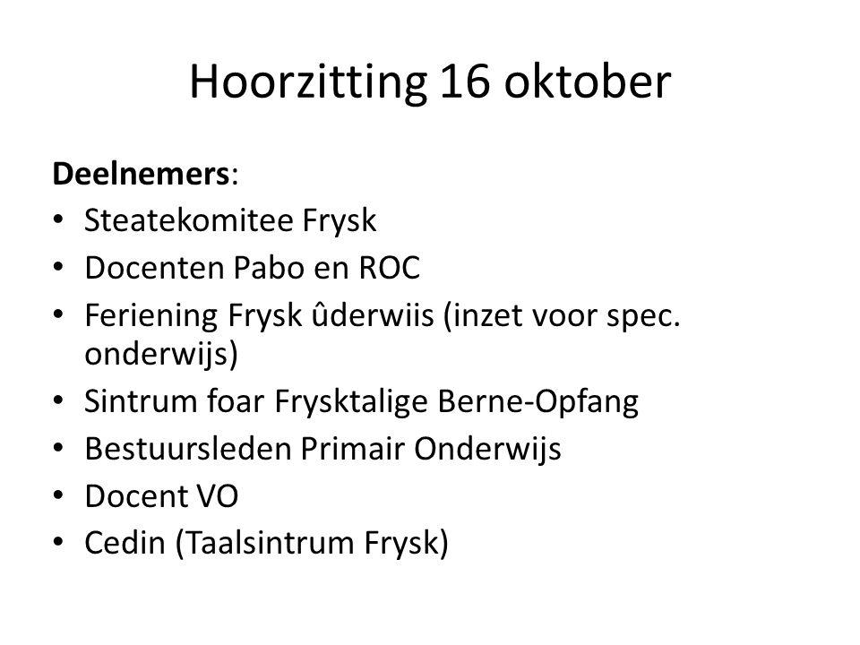 Hoorzitting 16 oktober Deelnemers: Steatekomitee Frysk Docenten Pabo en ROC Feriening Frysk ûderwiis (inzet voor spec. onderwijs) Sintrum foar Fryskta