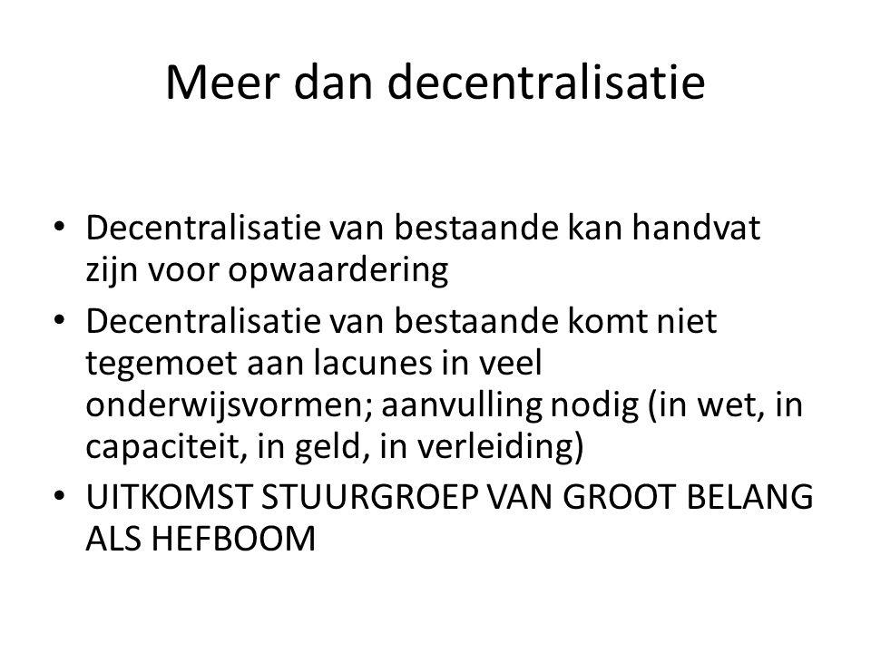 Meer dan decentralisatie Decentralisatie van bestaande kan handvat zijn voor opwaardering Decentralisatie van bestaande komt niet tegemoet aan lacunes