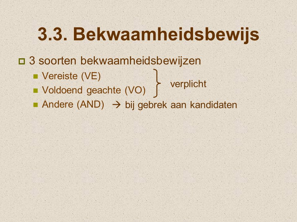 3.3. Bekwaamheidsbewijs  3 soorten bekwaamheidsbewijzen Vereiste (VE) Voldoend geachte (VO) Andere (AND) verplicht  bij gebrek aan kandidaten
