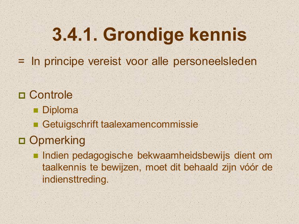 3.4.1. Grondige kennis = In principe vereist voor alle personeelsleden  Controle Diploma Getuigschrift taalexamencommissie  Opmerking Indien pedagog