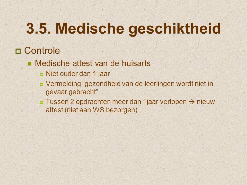 """3.5. Medische geschiktheid  Controle Medische attest van de huisarts  Niet ouder dan 1 jaar  Vermelding """"gezondheid van de leerlingen wordt niet in"""