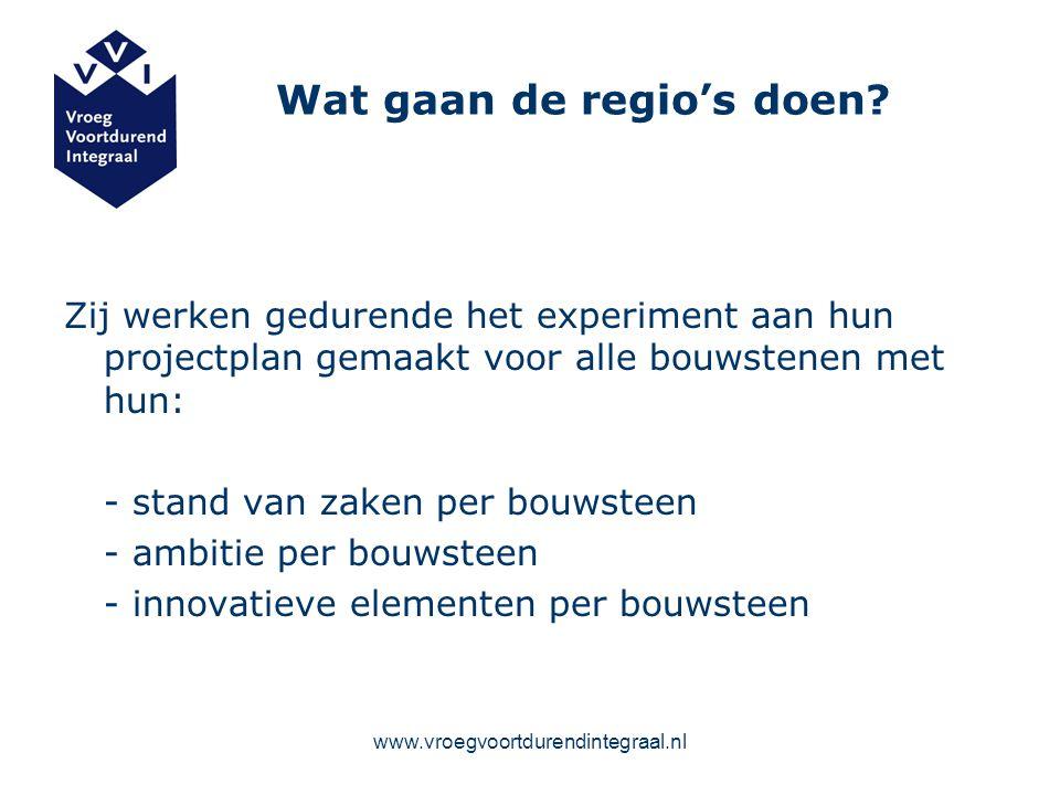 www.vroegvoortdurendintegraal.nl Wat gaan de regio's doen? Zij werken gedurende het experiment aan hun projectplan gemaakt voor alle bouwstenen met hu
