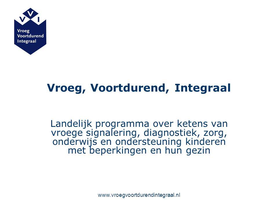 www.vroegvoortdurendintegraal.nl Vroeg, Voortdurend, Integraal Landelijk programma over ketens van vroege signalering, diagnostiek, zorg, onderwijs en