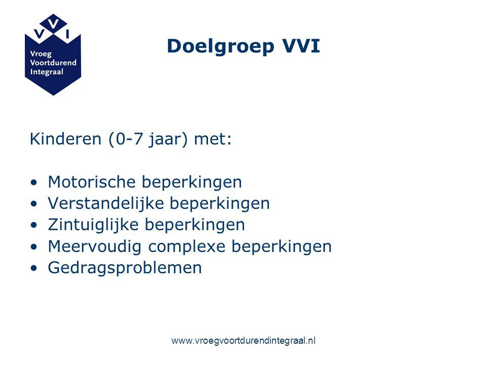 www.vroegvoortdurendintegraal.nl Doelgroep VVI Kinderen (0-7 jaar) met: Motorische beperkingen Verstandelijke beperkingen Zintuiglijke beperkingen Mee