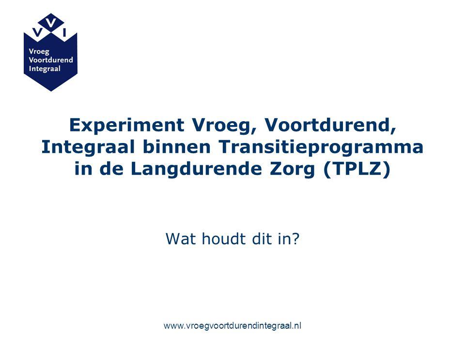 www.vroegvoortdurendintegraal.nl Experiment Vroeg, Voortdurend, Integraal binnen Transitieprogramma in de Langdurende Zorg (TPLZ) Wat houdt dit in?