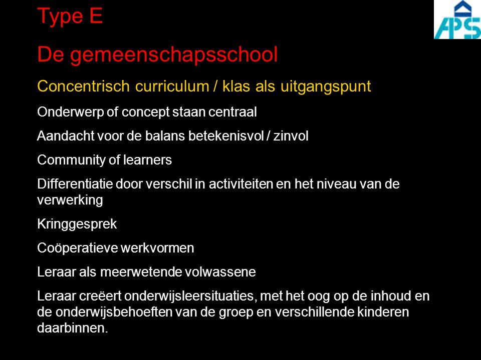 Type E De gemeenschapsschool Concentrisch curriculum / klas als uitgangspunt Onderwerp of concept staan centraal Aandacht voor de balans betekenisvol