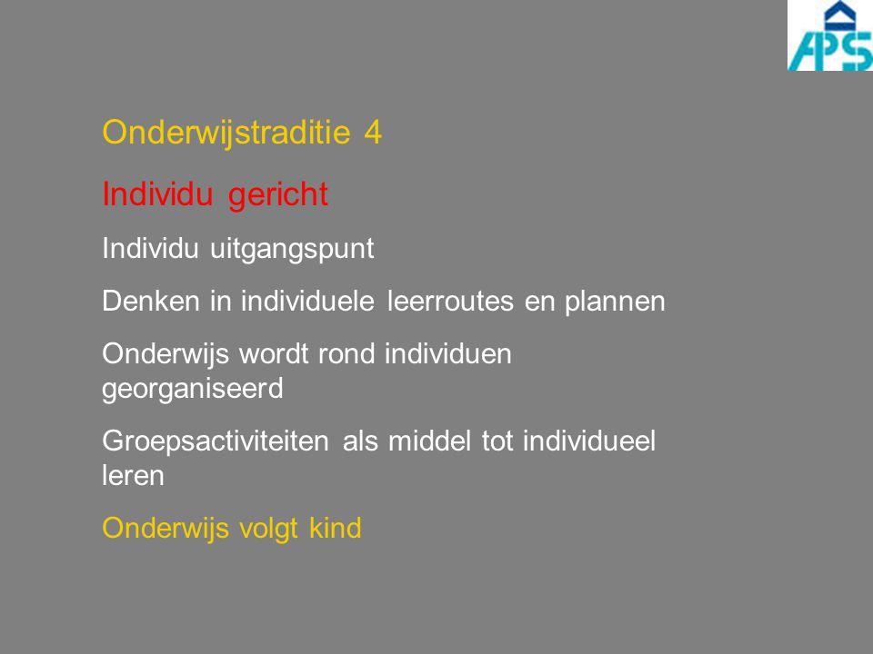 Onderwijstraditie 4 Individu gericht Individu uitgangspunt Denken in individuele leerroutes en plannen Onderwijs wordt rond individuen georganiseerd G