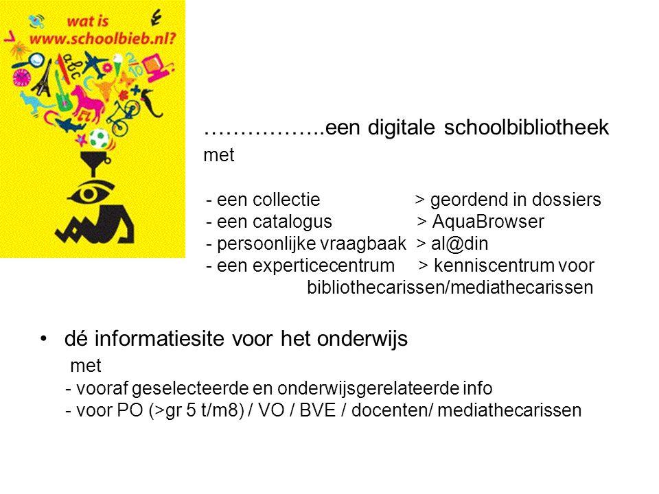 ……………..een digitale schoolbibliotheek met - een collectie > geordend in dossiers - een catalogus > AquaBrowser - persoonlijke vraagbaak > al@din - een experticecentrum > kenniscentrum voor bibliothecarissen/mediathecarissen dé informatiesite voor het onderwijs met - vooraf geselecteerde en onderwijsgerelateerde info - voor PO (>gr 5 t/m8) / VO / BVE / docenten/ mediathecarissen