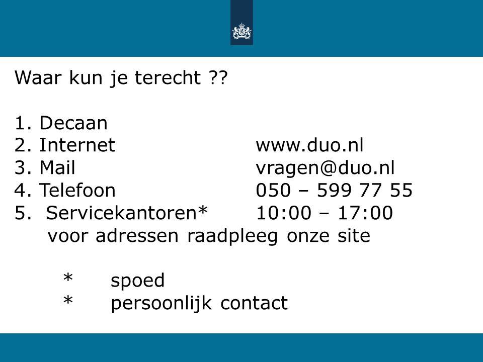 Waar kun je terecht ?? 1. Decaan 2. Internetwww.duo.nl 3. Mailvragen@duo.nl 4. Telefoon050 – 599 77 55 5. Servicekantoren*10:00 – 17:00 voor adressen
