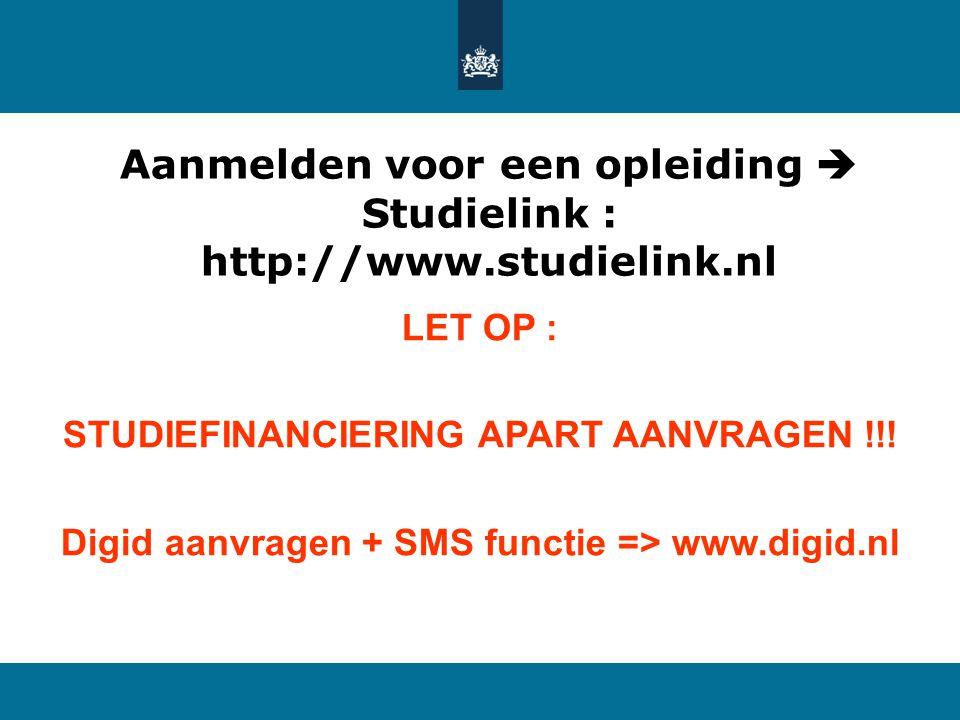 Aanmelden voor een opleiding  Studielink : http://www.studielink.nl LET OP : STUDIEFINANCIERING APART AANVRAGEN !!! Digid aanvragen + SMS functie =>