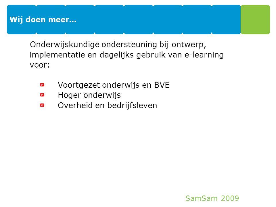 SamSam 2009 Wij doen meer… Onderwijskundige ondersteuning bij ontwerp, implementatie en dagelijks gebruik van e-learning voor: Voortgezet onderwijs en