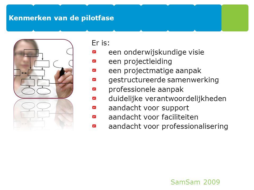 SamSam 2009 Kenmerken van de pilotfase 8 Er is: een onderwijskundige visie een projectleiding een projectmatige aanpak gestructureerde samenwerking pr
