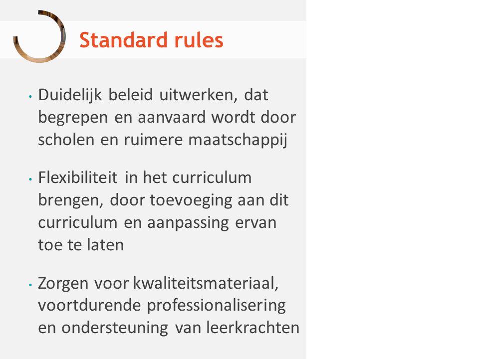 Standard rules Duidelijk beleid uitwerken, dat begrepen en aanvaard wordt door scholen en ruimere maatschappij Flexibiliteit in het curriculum brengen