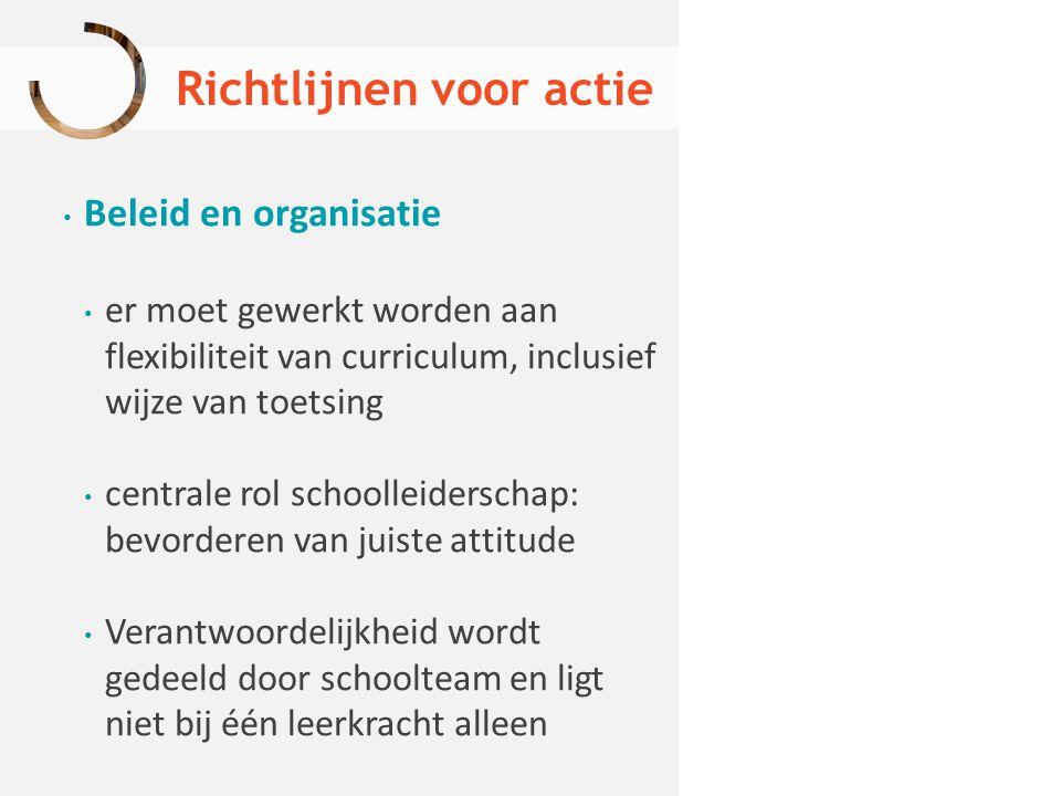 Richtlijnen voor actie Beleid en organisatie er moet gewerkt worden aan flexibiliteit van curriculum, inclusief wijze van toetsing centrale rol school