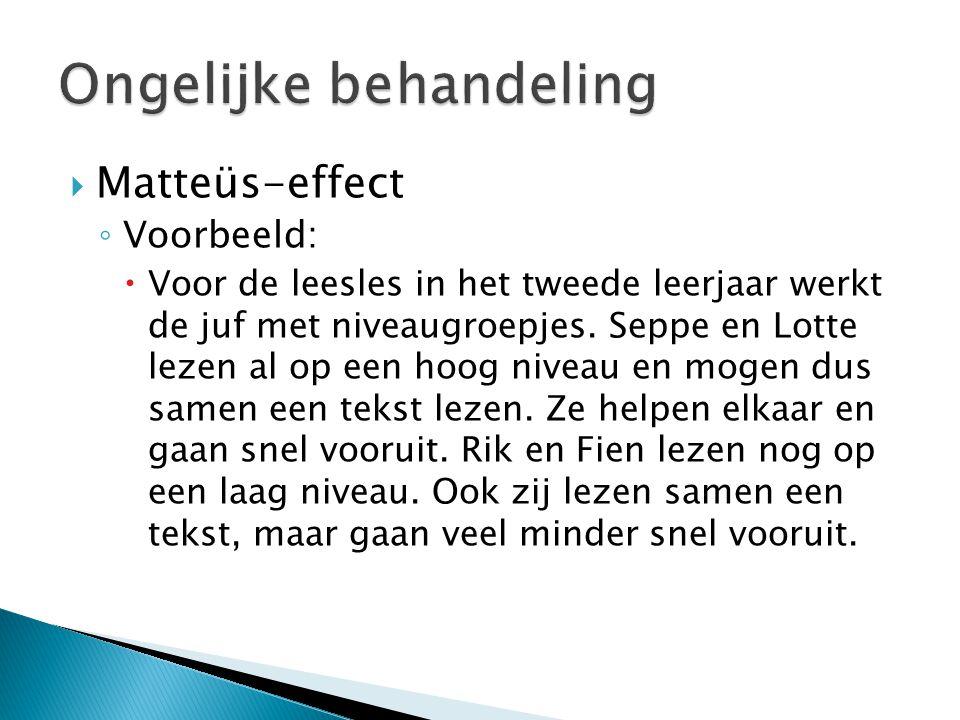  Matteüs-effect ◦ Voorbeeld:  Voor de leesles in het tweede leerjaar werkt de juf met niveaugroepjes. Seppe en Lotte lezen al op een hoog niveau en