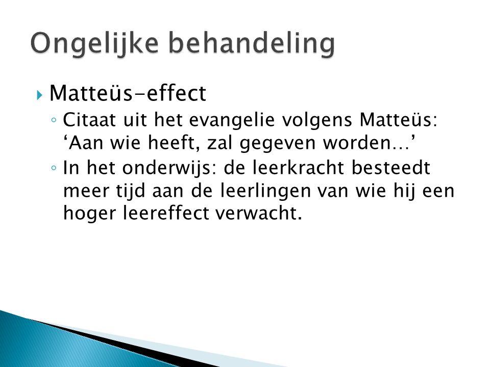  Matteüs-effect ◦ Citaat uit het evangelie volgens Matteüs: 'Aan wie heeft, zal gegeven worden…' ◦ In het onderwijs: de leerkracht besteedt meer tijd