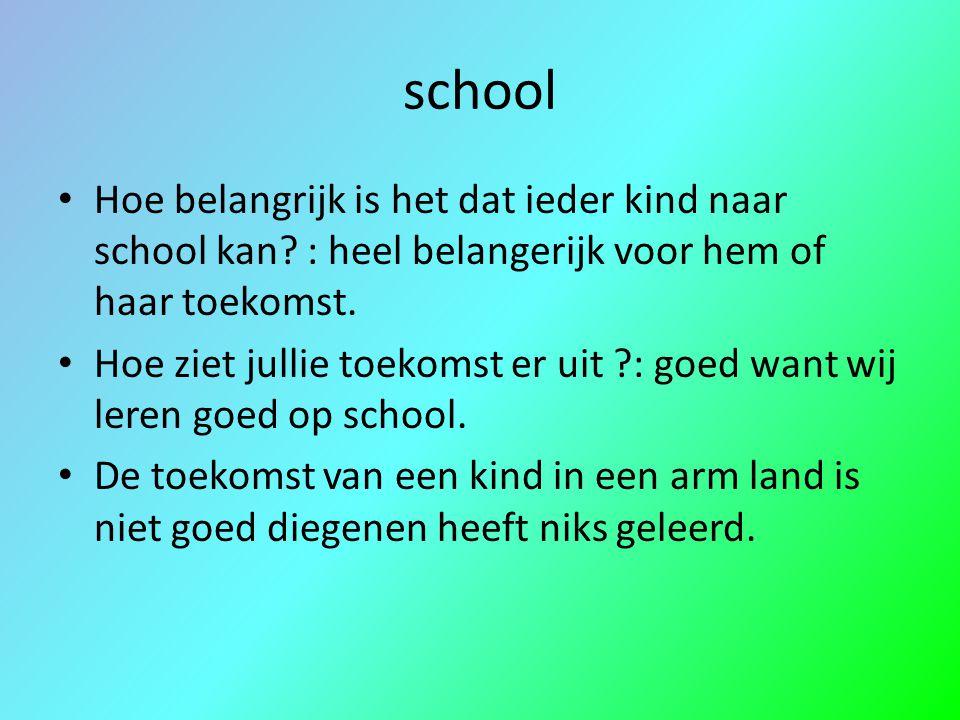 school Hoe belangrijk is het dat ieder kind naar school kan? : heel belangerijk voor hem of haar toekomst. Hoe ziet jullie toekomst er uit ?: goed wan