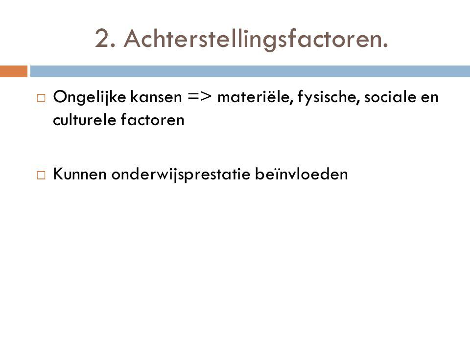 2. Achterstellingsfactoren.  Ongelijke kansen => materiële, fysische, sociale en culturele factoren  Kunnen onderwijsprestatie beïnvloeden