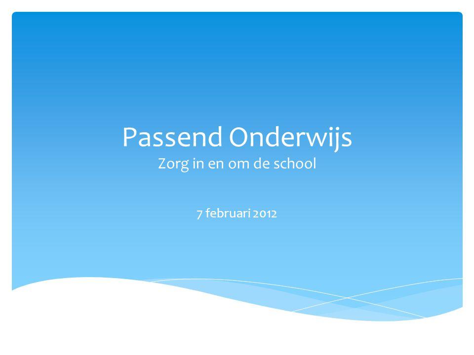 Passend Onderwijs Zorg in en om de school 7 februari 2012