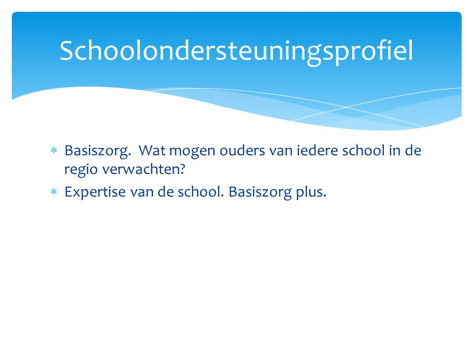  Basiszorg. Wat mogen ouders van iedere school in de regio verwachten?  Expertise van de school. Basiszorg plus. Schoolondersteuningsprofiel