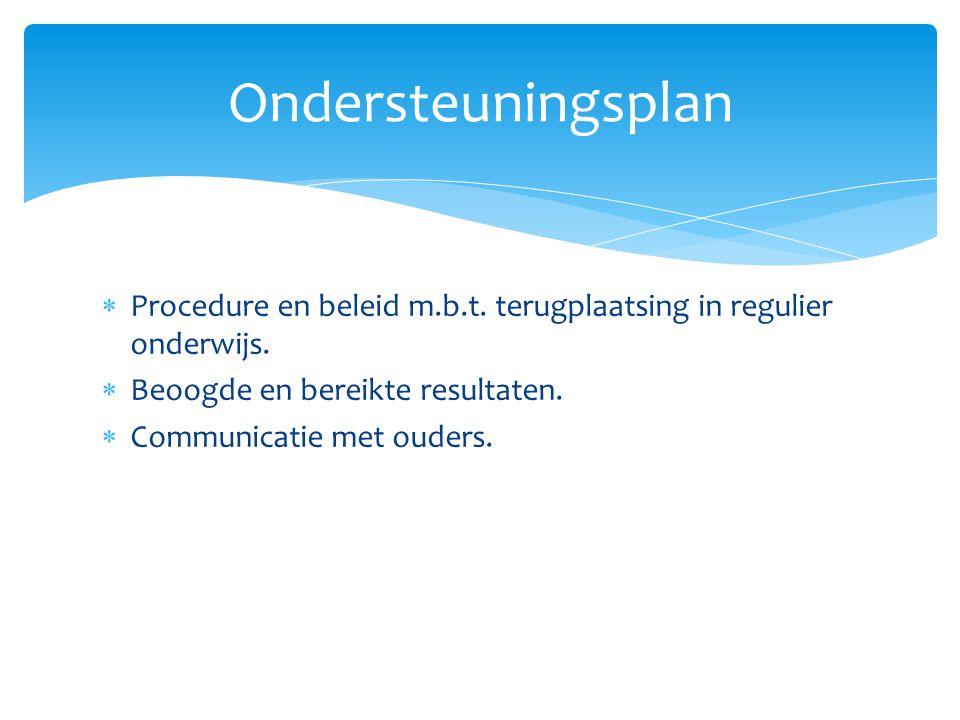  Procedure en beleid m.b.t. terugplaatsing in regulier onderwijs.  Beoogde en bereikte resultaten.  Communicatie met ouders. Ondersteuningsplan