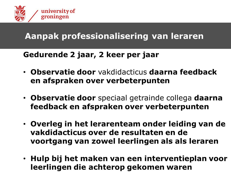 Aanpak professionalisering van leraren Gedurende 2 jaar, 2 keer per jaar Observatie door vakdidacticus daarna feedback en afspraken over verbeterpunte