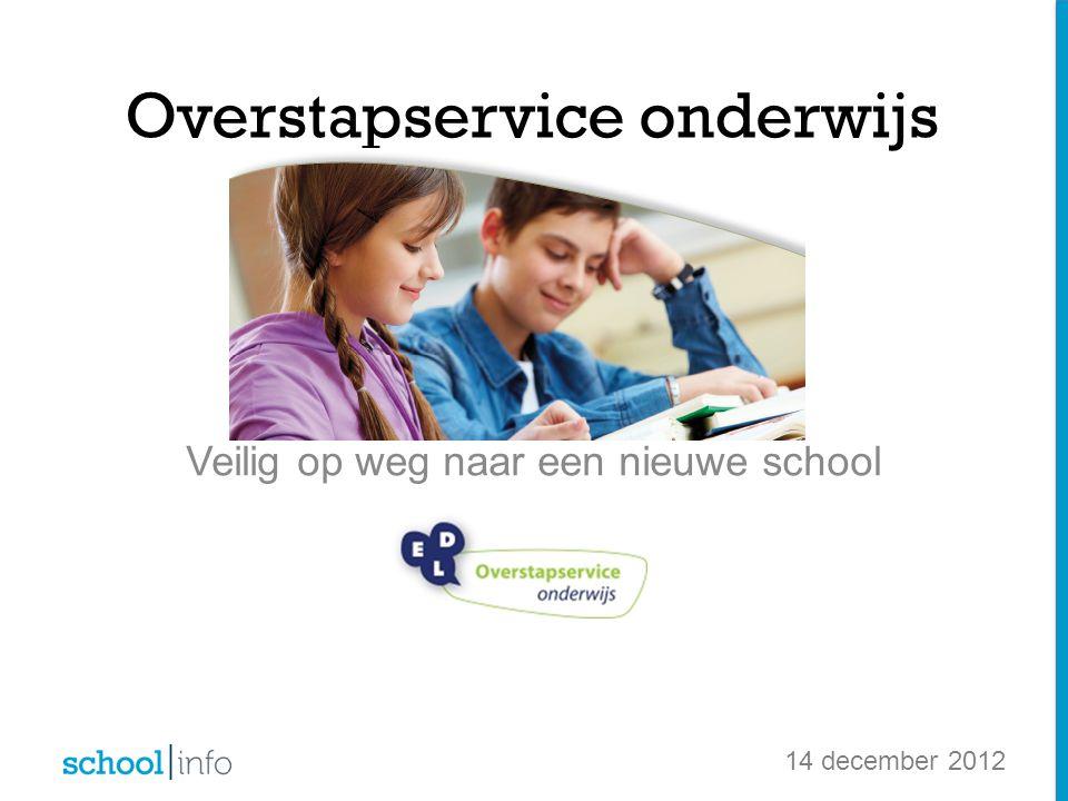 Veilig op weg naar een nieuwe school Overstapservice onderwijs 14 december 2012