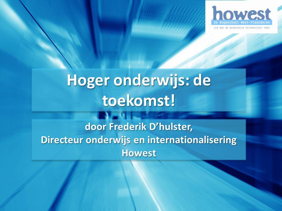 Hoger onderwijs: de toekomst! door Frederik D'hulster, Directeur onderwijs en internationalisering Howest door Frederik D'hulster, Directeur onderwijs