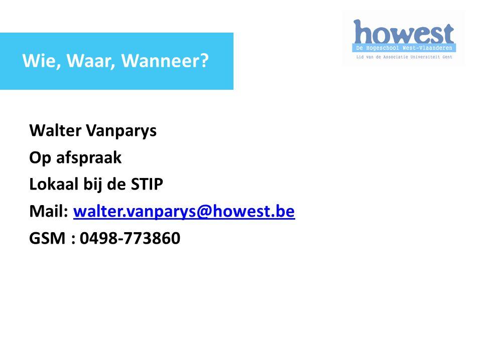 Walter Vanparys Op afspraak Lokaal bij de STIP Mail: walter.vanparys@howest.bewalter.vanparys@howest.be GSM : 0498-773860 Wie, Waar, Wanneer?