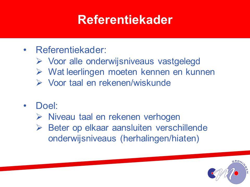 Referentiekader Referentiekader:  Voor alle onderwijsniveaus vastgelegd  Wat leerlingen moeten kennen en kunnen  Voor taal en rekenen/wiskunde Doel